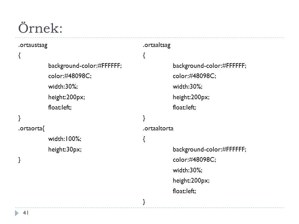 Örnek:.ortaustsag { background-color:#FFFFFF; color:#48098C; width:30%; height:200px; float:left; }.ortaorta{ width:100%; height:30px; } 41.ortaaltsag { background-color:#FFFFFF; color:#48098C; width:30%; height:200px; float:left; }.ortaaltorta { background-color:#FFFFFF; color:#48098C; width:30%; height:200px; float:left; }