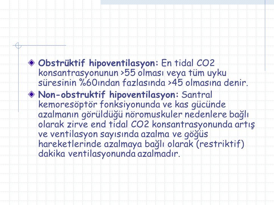 Obstrüktif hipoventilasyon: En tidal CO2 konsantrasyonunun >55 olması veya tüm uyku süresinin %60ından fazlasında >45 olmasına denir.