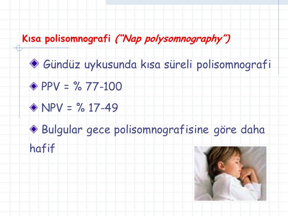 Kısa polisomnografi ( Nap polysomnography ) Gündüz uykusunda kısa süreli polisomnografi PPV = % 77-100 NPV = % 17-49 Bulgular gece polisomnografisine göre daha hafif