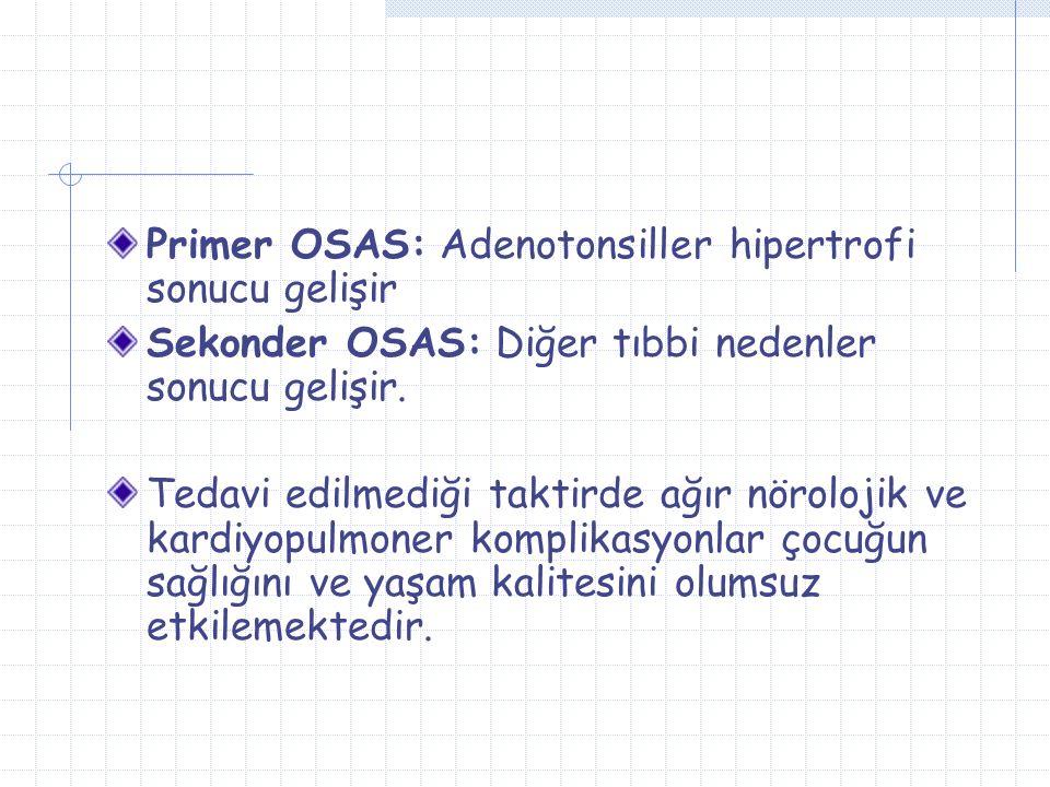 Primer OSAS: Adenotonsiller hipertrofi sonucu gelişir Sekonder OSAS: Diğer tıbbi nedenler sonucu gelişir.