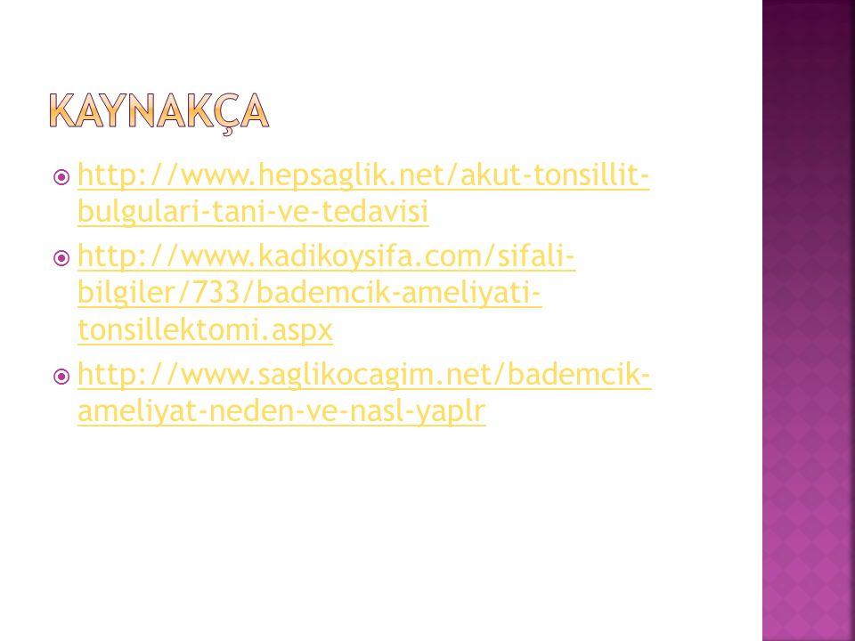  http://www.hepsaglik.net/akut-tonsillit- bulgulari-tani-ve-tedavisi http://www.hepsaglik.net/akut-tonsillit- bulgulari-tani-ve-tedavisi  http://www.kadikoysifa.com/sifali- bilgiler/733/bademcik-ameliyati- tonsillektomi.aspx http://www.kadikoysifa.com/sifali- bilgiler/733/bademcik-ameliyati- tonsillektomi.aspx  http://www.saglikocagim.net/bademcik- ameliyat-neden-ve-nasl-yaplr http://www.saglikocagim.net/bademcik- ameliyat-neden-ve-nasl-yaplr