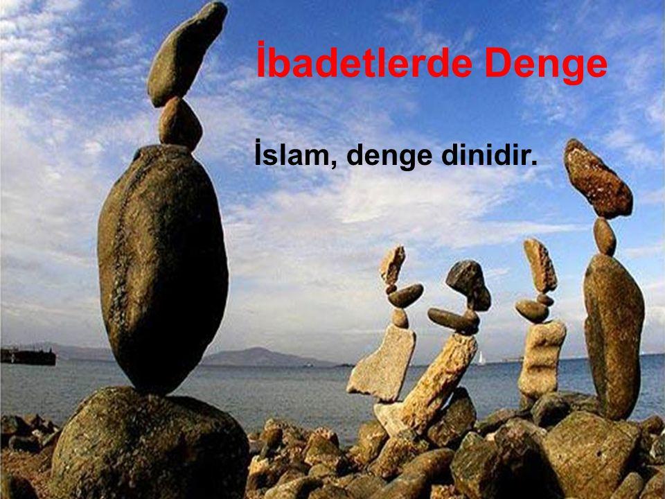 İbadetlerde Denge İslam, denge dinidir.