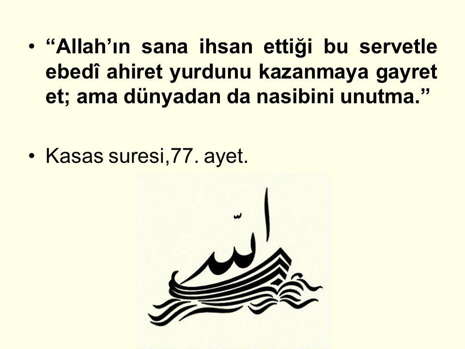 """""""Allah'ın sana ihsan ettiği bu servetle ebedî ahiret yurdunu kazanmaya gayret et; ama dünyadan da nasibini unutma."""" Kasas suresi,77. ayet."""