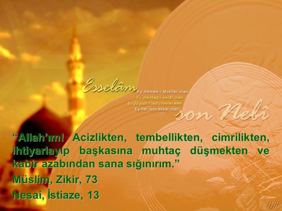 """""""Allah'ım! Acizlikten, tembellikten, cimrilikten, ihtiyarlayıp başkasına muhtaç düşmekten ve kabir azabından sana sığınırım."""" Müslim, Zikir, 73 Nesai,"""