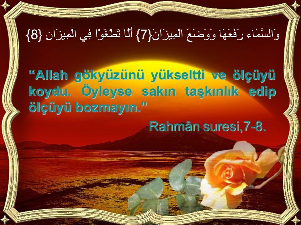 """وَالسَّمَاء رَفَعَهَا وَوَضَعَ الْمِيزَانَ{7} أَلَّا تَطْغَوْا فِي الْمِيزَانِ {8} """"Allah gökyüzünü yükseltti ve ölçüyü koydu. Öyleyse sakın taşkınlık"""