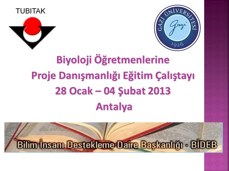 Biyoloji Öğretmenlerine Proje Danışmanlığı Eğitim Çalıştayı 28 Ocak – 04 Şubat 2013 Antalya Antalya