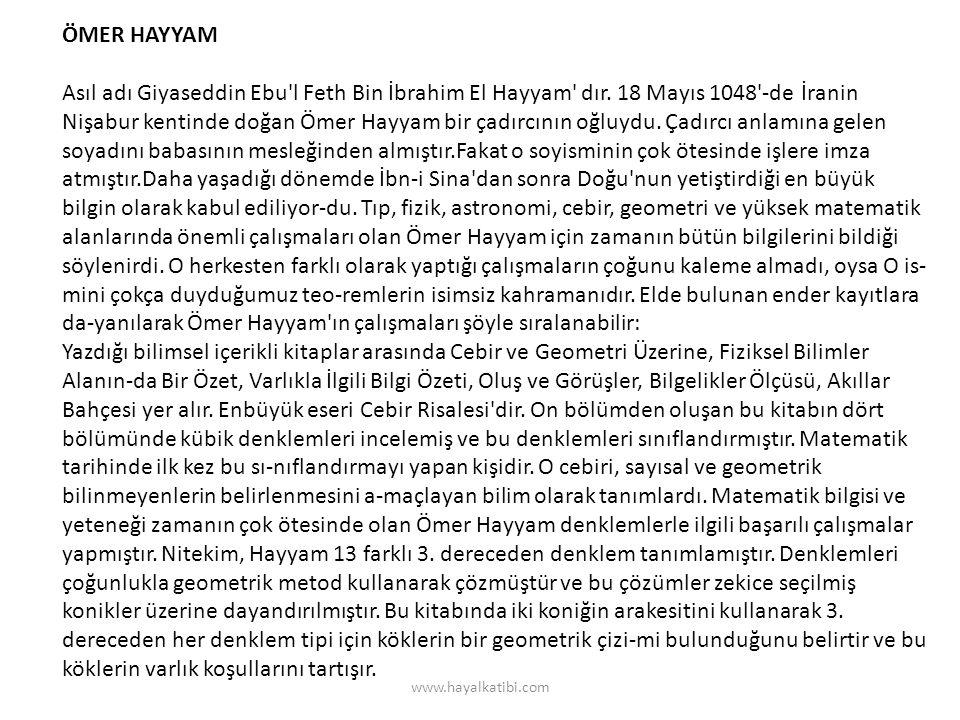 ÖMER HAYYAM Asıl adı Giyaseddin Ebu'l Feth Bin İbrahim El Hayyam' dır. 18 Mayıs 1048'-de İranin Nişabur kentinde doğan Ömer Hayyam bir çadırcının oğlu