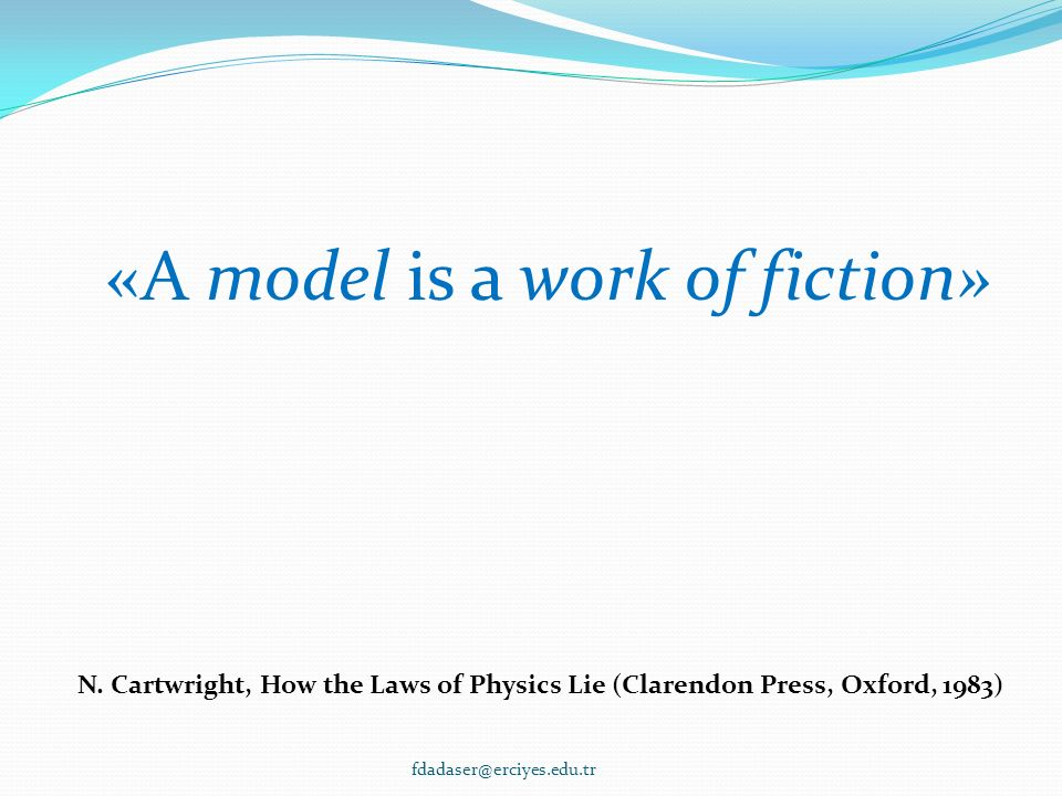 «A model is a work of fiction» N. Cartwright, How the Laws of Physics Lie (Clarendon Press, Oxford, 1983) fdadaser@erciyes.edu.tr