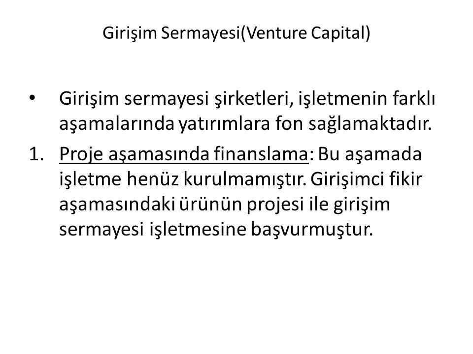 Girişim Sermayesi(Venture Capital) Girişim sermayesi şirketleri, işletmenin farklı aşamalarında yatırımlara fon sağlamaktadır. 1.Proje aşamasında fina