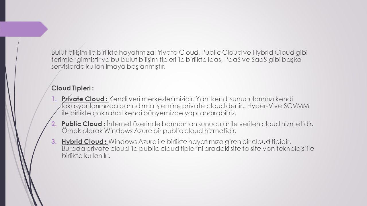 Bulut bilişim ile birlikte hayatımıza Private Cloud, Public Cloud ve Hybrid Cloud gibi terimler girmiştir ve bu bulut bilişim tipleri ile birlikte Iaas, PaaS ve SaaS gibi başka servislerde kullanılmaya başlanmıştır.