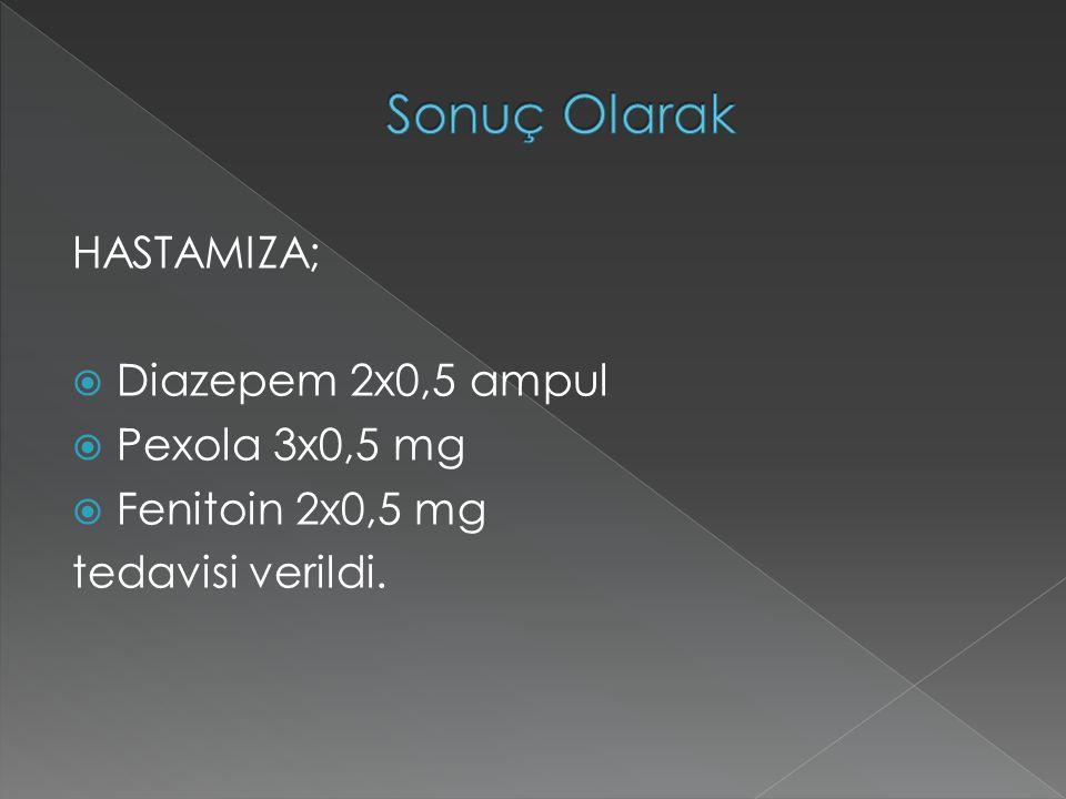 HASTAMIZA;  Diazepem 2x0,5 ampul  Pexola 3x0,5 mg  Fenitoin 2x0,5 mg tedavisi verildi.