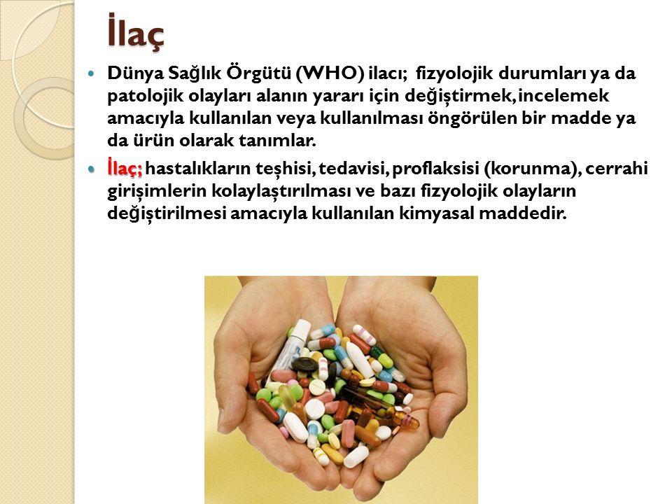 İ laç Dünya Sa ğ lık Örgütü (WHO) ilacı; fizyolojik durumları ya da patolojik olayları alanın yararı için de ğ iştirmek, incelemek amacıyla kullanılan veya kullanılması öngörülen bir madde ya da ürün olarak tanımlar.