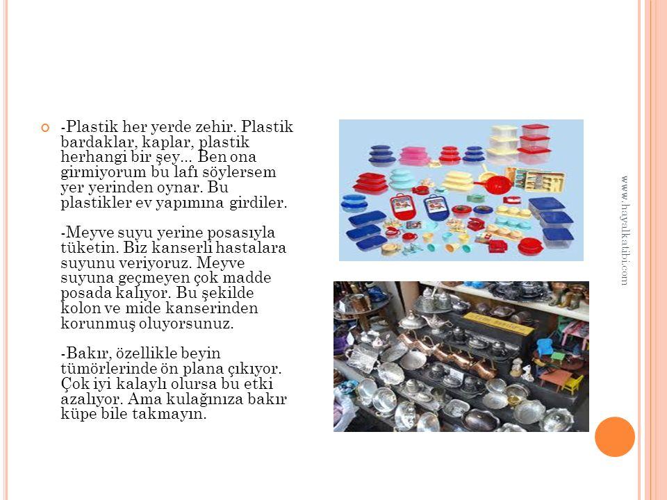 -Plastik her yerde zehir. Plastik bardaklar, kaplar, plastik herhangi bir şey...