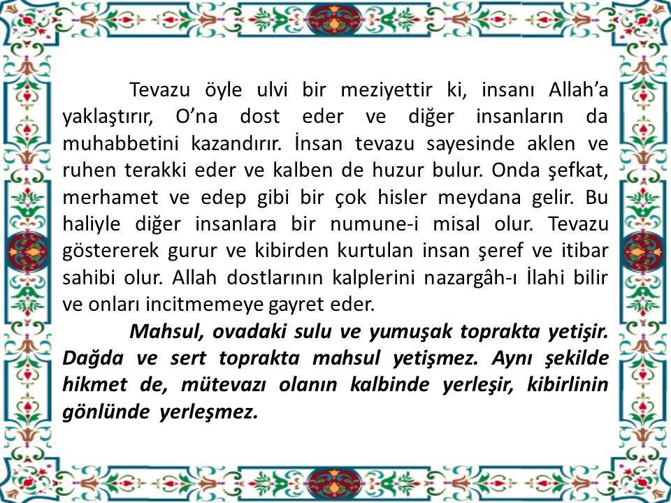 Tevazu öyle ulvi bir meziyettir ki, insanı Allah'a yaklaştırır, O'na dost eder ve diğer insanların da muhabbetini kazandırır.