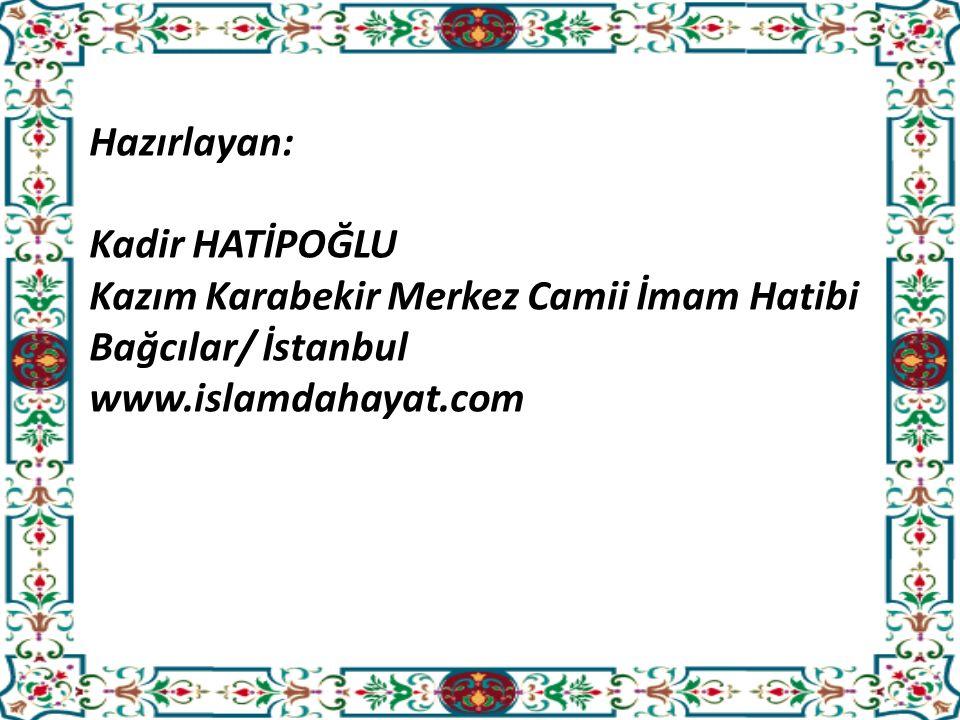 Hazırlayan: Kadir HATİPOĞLU Kazım Karabekir Merkez Camii İmam Hatibi Bağcılar/ İstanbul www.islamdahayat.com