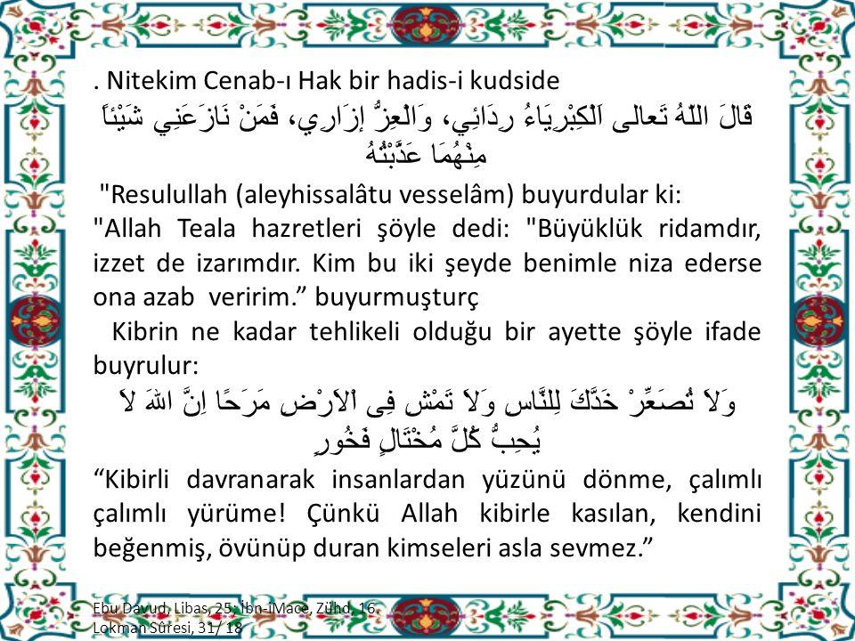 Nitekim Cenab-ı Hak bir hadis-i kudside قَالَ اللّهُ تَعالى اَلْكِبْرِيَاءُ رِدَائِي، وَالْعِزُّ إزَارِي، فَمَنْ نَازَعَنِي شَيْئاً مِنْهُمَا عَذَّبْتُهُ Resulullah (aleyhissalâtu vesselâm) buyurdular ki: Allah Teala hazretleri şöyle dedi: Büyüklük ridamdır, izzet de izarımdır.