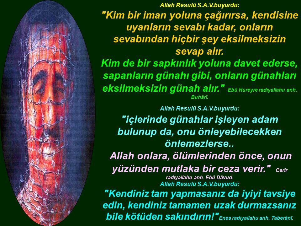 Allah Resulü S.A.V.buyurdu: Kim bir iman yoluna çağırırsa, kendisine uyanların sevabı kadar, onların sevabından hiçbir şey eksilmeksizin sevap alır.