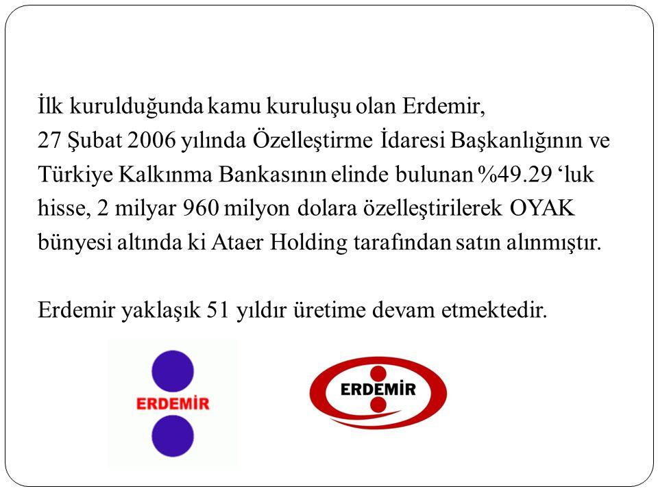 İlk kurulduğunda kamu kuruluşu olan Erdemir, 27 Şubat 2006 yılında Özelleştirme İdaresi Başkanlığının ve Türkiye Kalkınma Bankasının elinde bulunan %49.29 'luk hisse, 2 milyar 960 milyon dolara özelleştirilerek OYAK bünyesi altında ki Ataer Holding tarafından satın alınmıştır.