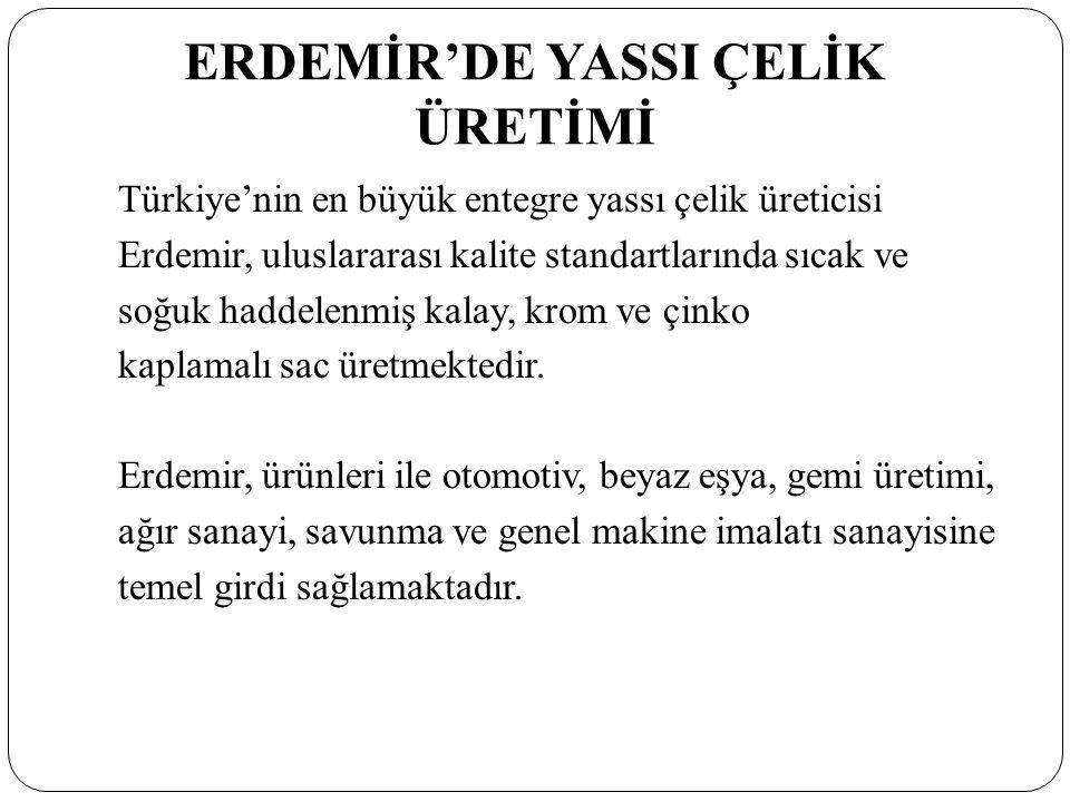 ERDEMİR'DE YASSI ÇELİK ÜRETİMİ Türkiye'nin en büyük entegre yassı çelik üreticisi Erdemir, uluslararası kalite standartlarında sıcak ve soğuk haddelenmiş kalay, krom ve çinko kaplamalı sac üretmektedir.