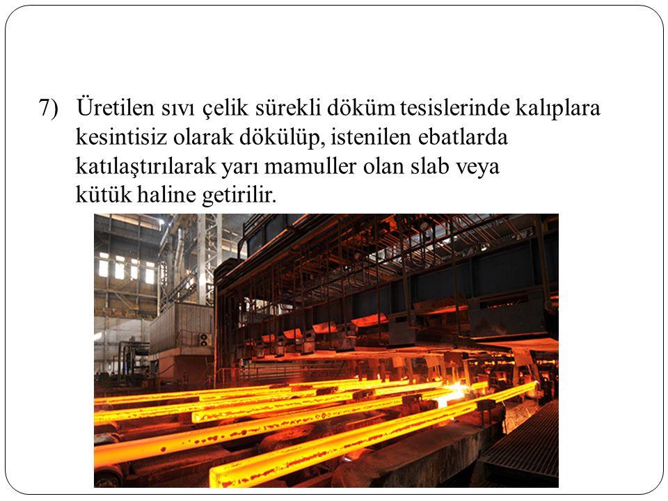 7) Üretilen sıvı çelik sürekli döküm tesislerinde kalıplara kesintisiz olarak dökülüp, istenilen ebatlarda katılaştırılarak yarı mamuller olan slab veya kütük haline getirilir.