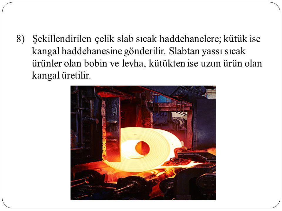 8) Şekillendirilen çelik slab sıcak haddehanelere; kütük ise kangal haddehanesine gönderilir.