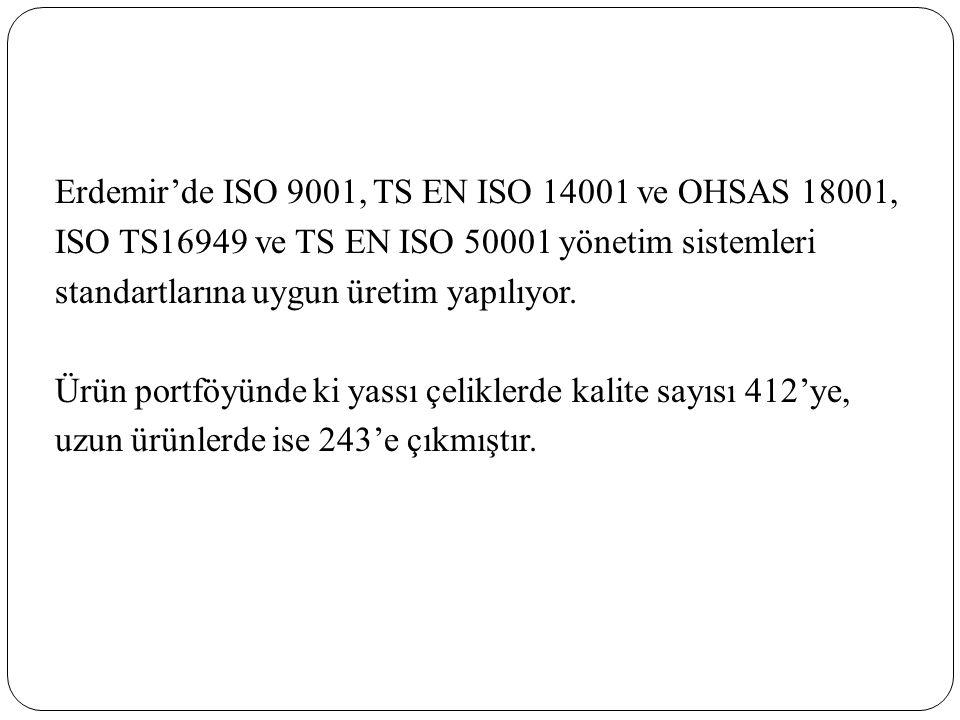 Erdemir'de ISO 9001, TS EN ISO 14001 ve OHSAS 18001, ISO TS16949 ve TS EN ISO 50001 yönetim sistemleri standartlarına uygun üretim yapılıyor.