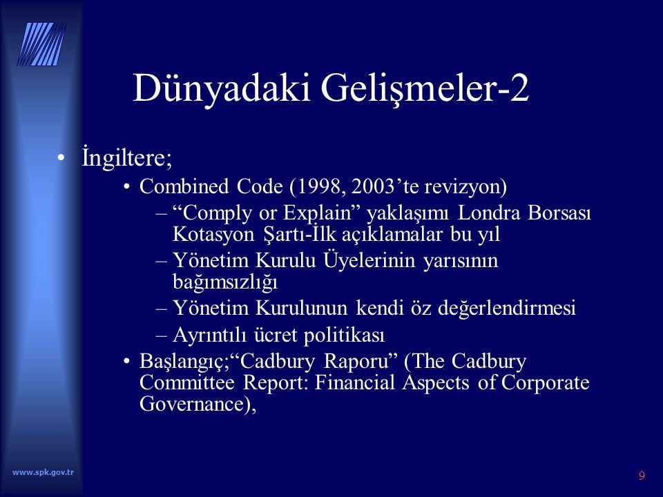 9 Dünyadaki Gelişmeler-2 İngiltere; Combined Code (1998, 2003'te revizyon) – Comply or Explain yaklaşımı Londra Borsası Kotasyon Şartı-İlk açıklamalar bu yıl –Yönetim Kurulu Üyelerinin yarısının bağımsızlığı –Yönetim Kurulunun kendi öz değerlendirmesi –Ayrıntılı ücret politikası Başlangıç; Cadbury Raporu (The Cadbury Committee Report: Financial Aspects of Corporate Governance),