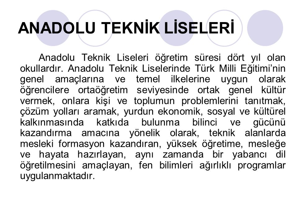ANADOLU TEKNİK LİSELERİ Anadolu Teknik Liseleri öğretim süresi dört yıl olan okullardır. Anadolu Teknik Liselerinde Türk Milli Eğitimi'nin genel amaçl