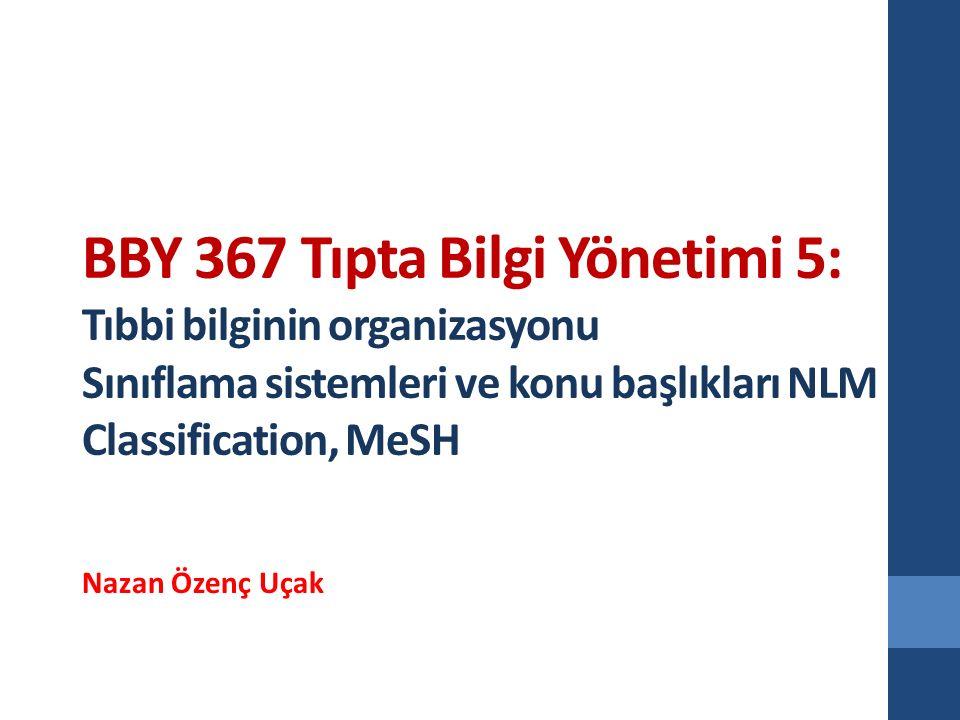 BBY 367 Tıpta Bilgi Yönetimi 5: Tıbbi bilginin organizasyonu Sınıflama sistemleri ve konu başlıkları NLM Classification, MeSH Nazan Özenç Uçak