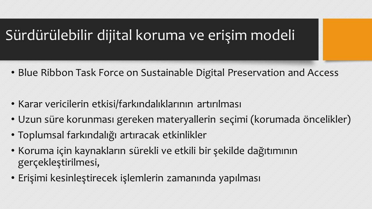 Blue Ribbon Task Force on Sustainable Digital Preservation and Access Karar vericilerin etkisi/farkındalıklarının artırılması Uzun süre korunması gereken materyallerin seçimi (korumada öncelikler) Toplumsal farkındalığı artıracak etkinlikler Koruma için kaynakların sürekli ve etkili bir şekilde dağıtımının gerçekleştirilmesi, Erişimi kesinleştirecek işlemlerin zamanında yapılması Sürdürülebilir dijital koruma ve erişim modeli