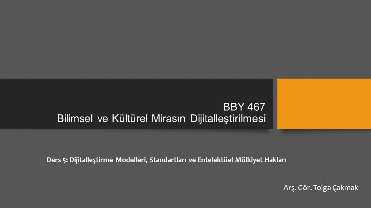 BBY 467 Bilimsel ve Kültürel Mirasın Dijitalleştirilmesi Ders 5: Dijitalleştirme Modelleri, Standartları ve Entelektüel Mülkiyet Hakları Arş. Gör. Tol