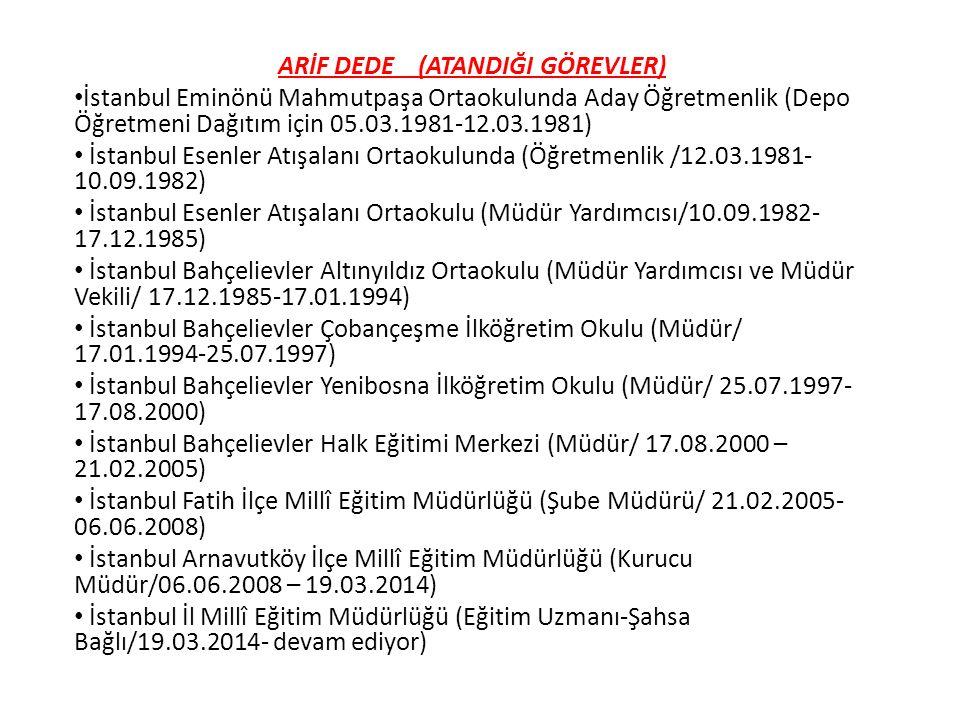 ARİF DEDE (ATANDIĞI GÖREVLER) İstanbul Eminönü Mahmutpaşa Ortaokulunda Aday Öğretmenlik (Depo Öğretmeni Dağıtım için 05.03.1981-12.03.1981) İstanbul Esenler Atışalanı Ortaokulunda (Öğretmenlik /12.03.1981- 10.09.1982) İstanbul Esenler Atışalanı Ortaokulu (Müdür Yardımcısı/10.09.1982- 17.12.1985) İstanbul Bahçelievler Altınyıldız Ortaokulu (Müdür Yardımcısı ve Müdür Vekili/ 17.12.1985-17.01.1994) İstanbul Bahçelievler Çobançeşme İlköğretim Okulu (Müdür/ 17.01.1994-25.07.1997) İstanbul Bahçelievler Yenibosna İlköğretim Okulu (Müdür/ 25.07.1997- 17.08.2000) İstanbul Bahçelievler Halk Eğitimi Merkezi (Müdür/ 17.08.2000 – 21.02.2005) İstanbul Fatih İlçe Millî Eğitim Müdürlüğü (Şube Müdürü/ 21.02.2005- 06.06.2008) İstanbul Arnavutköy İlçe Millî Eğitim Müdürlüğü (Kurucu Müdür/06.06.2008 – 19.03.2014) İstanbul İl Millî Eğitim Müdürlüğü (Eğitim Uzmanı-Şahsa Bağlı/19.03.2014- devam ediyor)