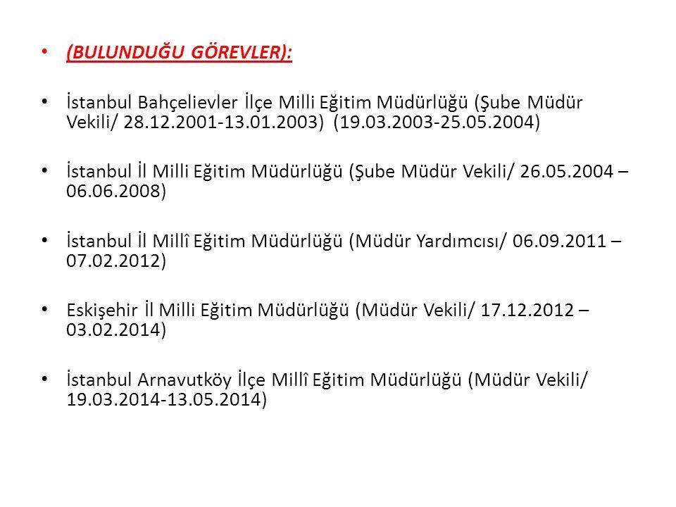 (BULUNDUĞU GÖREVLER): İstanbul Bahçelievler İlçe Milli Eğitim Müdürlüğü (Şube Müdür Vekili/ 28.12.2001-13.01.2003) (19.03.2003-25.05.2004) İstanbul İl Milli Eğitim Müdürlüğü (Şube Müdür Vekili/ 26.05.2004 – 06.06.2008) İstanbul İl Millî Eğitim Müdürlüğü (Müdür Yardımcısı/ 06.09.2011 – 07.02.2012) Eskişehir İl Milli Eğitim Müdürlüğü (Müdür Vekili/ 17.12.2012 – 03.02.2014) İstanbul Arnavutköy İlçe Millî Eğitim Müdürlüğü (Müdür Vekili/ 19.03.2014-13.05.2014)
