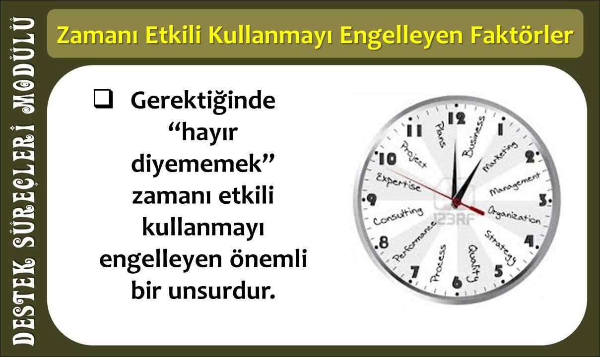 Zamanı Etkili Kullanmayı Engelleyen Faktörler  Gerektiğinde hayır diyememek zamanı etkili kullanmayı engelleyen önemli bir unsurdur.