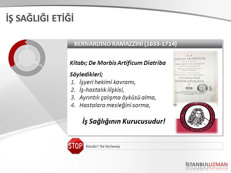 BERNARDİNO RAMAZZİNİ (1633-1714) Kitabı; De Morbis Artificum Diatriba Söyledikleri; 1.İşyeri hekimi kavramı, 2.İş-hastalık ilişkisi, 3.Ayrıntılı çalışma öyküsü alma, 4.Hastalara mesleğini sorma, İş Sağlığının Kurucusudur.