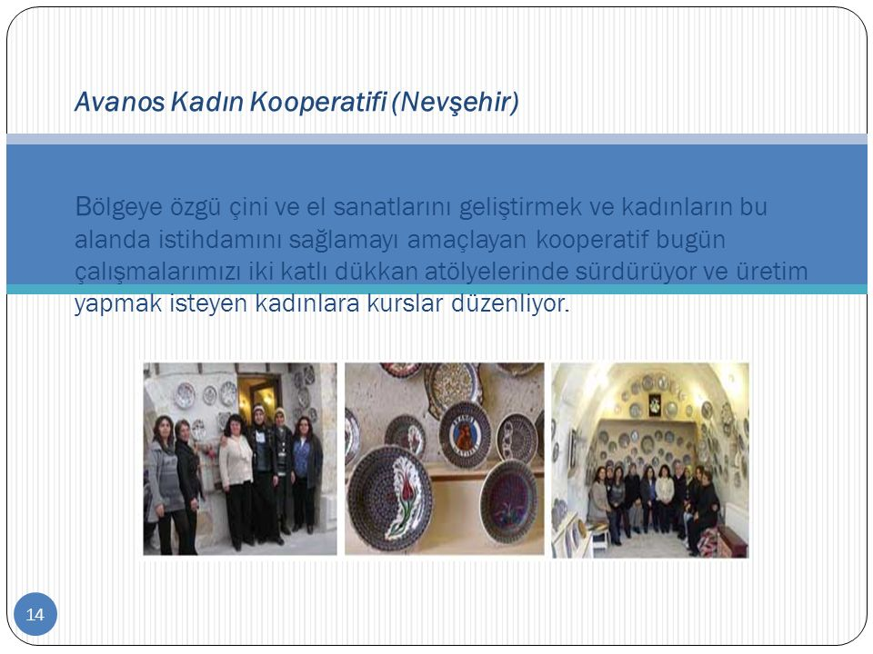 14 Avanos Kadın Kooperatifi (Nevşehir) B ölgeye özgü çini ve el sanatlarını geliştirmek ve kadınların bu alanda istihdamını sağlamayı amaçlayan kooper