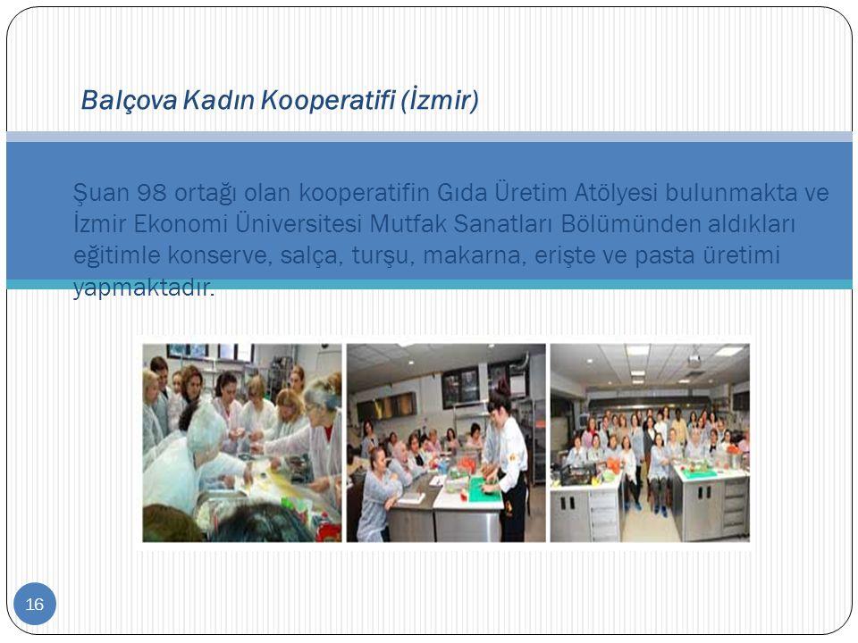 16 Balçova Kadın Kooperatifi (İzmir) Şuan 98 ortağı olan kooperatifin Gıda Üretim Atölyesi bulunmakta ve İzmir Ekonomi Üniversitesi Mutfak Sanatları B