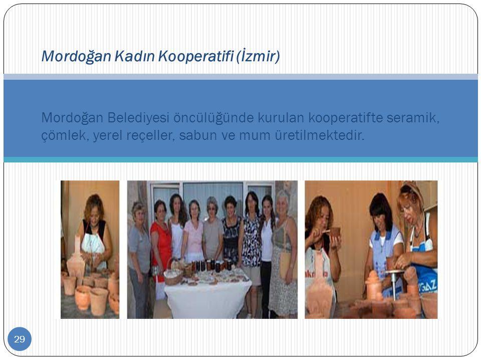 29 Mordoğan Kadın Kooperatifi (İzmir) Mordoğan Belediyesi öncülüğünde kurulan kooperatifte seramik, çömlek, yerel reçeller, sabun ve mum üretilmektedi