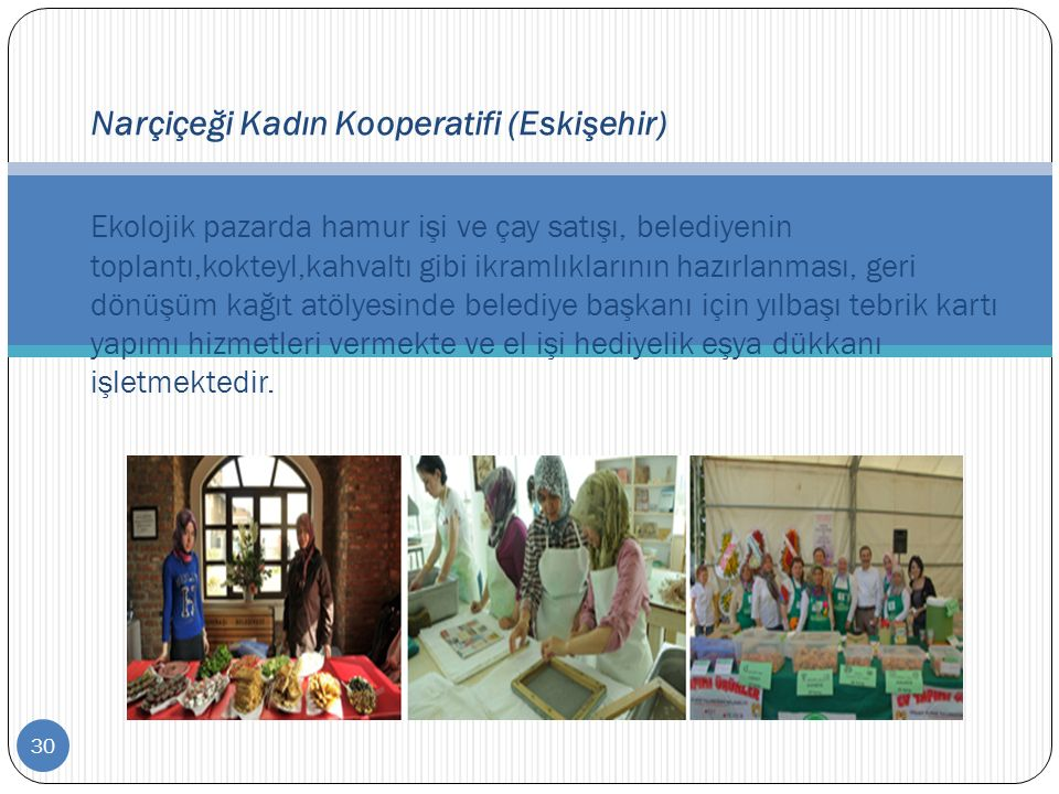 30 Narçiçeği Kadın Kooperatifi (Eskişehir) Ekolojik pazarda hamur işi ve çay satışı, belediyenin toplantı,kokteyl,kahvaltı gibi ikramlıklarının hazırl