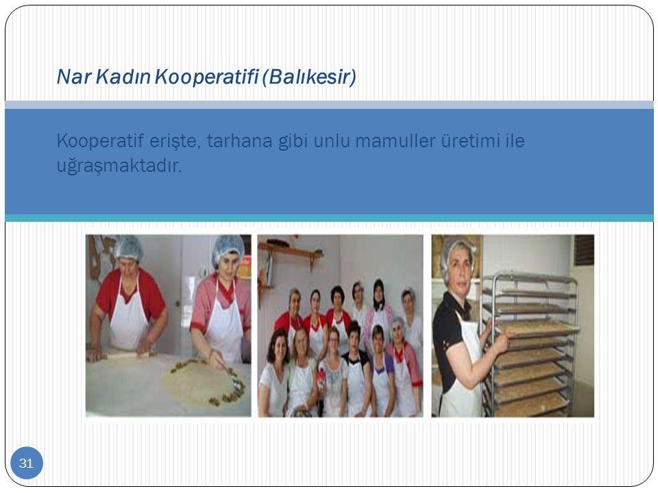 31 Nar Kadın Kooperatifi (Balıkesir) Kooperatif erişte, tarhana gibi unlu mamuller üretimi ile uğraşmaktadır.