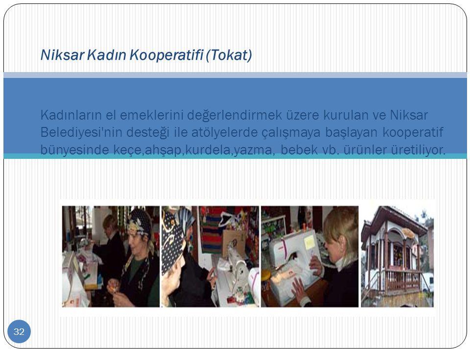32 Niksar Kadın Kooperatifi (Tokat) Kadınların el emeklerini değerlendirmek üzere kurulan ve Niksar Belediyesi'nin desteği ile atölyelerde çalışmaya b