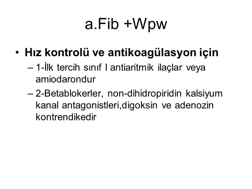 a.Fib +Wpw Hız kontrolü ve antikoagülasyon için –1-İlk tercih sınıf I antiaritmik ilaçlar veya amiodarondur –2-Betablokerler, non-dihidropiridin kalsi