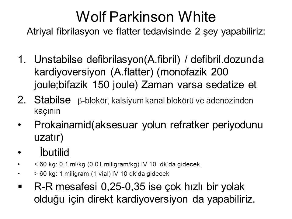 Wolf Parkinson White Atriyal fibrilasyon ve flatter tedavisinde 2 şey yapabiliriz: 1.Unstabilse defibrilasyon(A.fibril) / defibril.dozunda kardiyovers