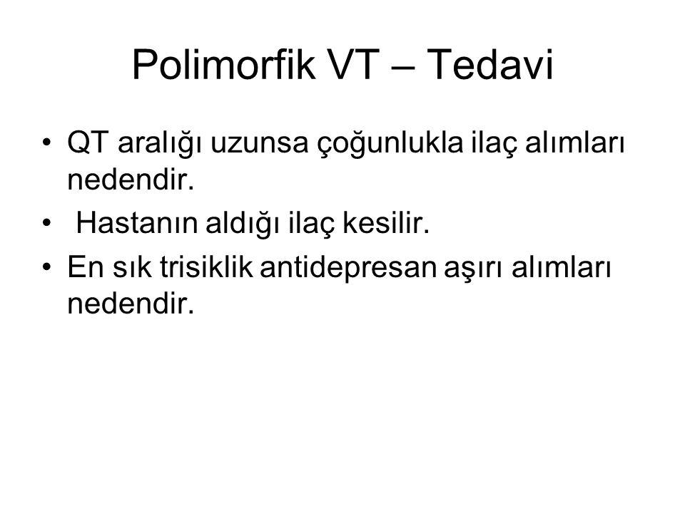 Polimorfik VT – Tedavi QT aralığı uzunsa çoğunlukla ilaç alımları nedendir. Hastanın aldığı ilaç kesilir. En sık trisiklik antidepresan aşırı alımları