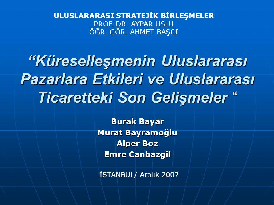 Burak Bayar Murat Bayramoğlu Alper Boz Emre Canbazgil İSTANBUL/ Aralık 2007 Küreselleşmenin Uluslararası Pazarlara Etkileri ve Uluslararası Ticaretteki Son Gelişmeler ULUSLARARASI STRATEJİK BİRLEŞMELER PROF.