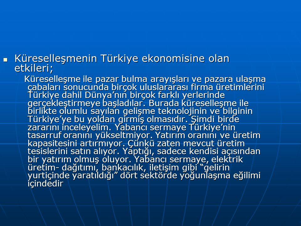 Küreselleşmenin Türkiye ekonomisine olan etkileri; Küreselleşmenin Türkiye ekonomisine olan etkileri; Küreselleşme ile pazar bulma arayışları ve pazara ulaşma çabaları sonucunda birçok uluslararası firma üretimlerini Türkiye dahil Dünya'nın birçok farklı yerlerinde gerçekleştirmeye başladılar.