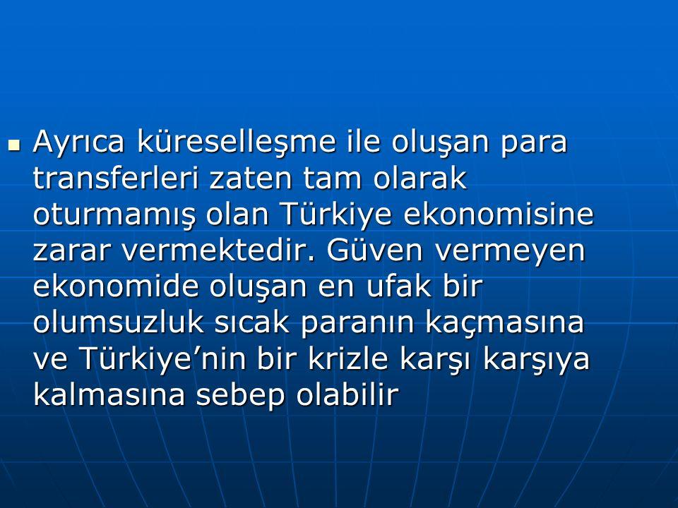 Ayrıca küreselleşme ile oluşan para transferleri zaten tam olarak oturmamış olan Türkiye ekonomisine zarar vermektedir. Güven vermeyen ekonomide oluşa