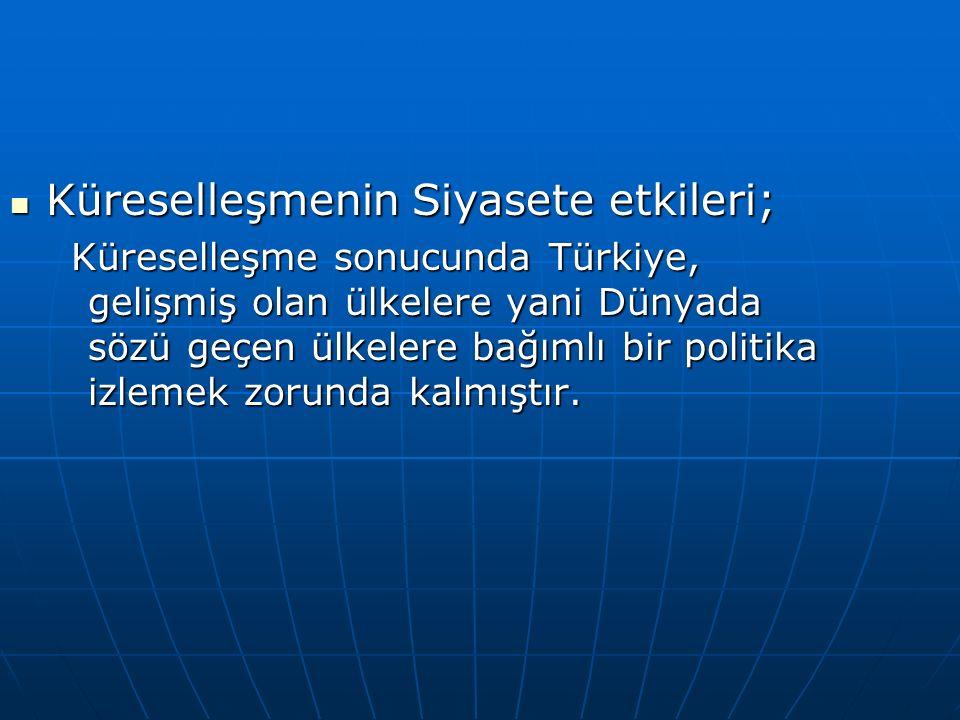 Küreselleşmenin Siyasete etkileri; Küreselleşmenin Siyasete etkileri; Küreselleşme sonucunda Türkiye, gelişmiş olan ülkelere yani Dünyada sözü geçen ülkelere bağımlı bir politika izlemek zorunda kalmıştır.