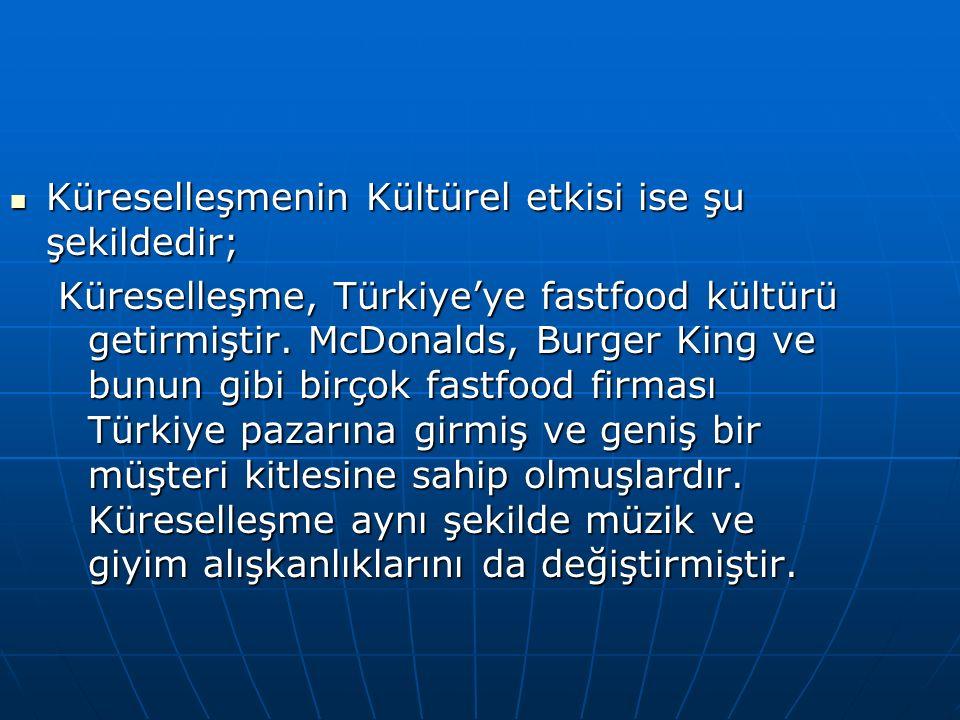 Küreselleşmenin Kültürel etkisi ise şu şekildedir; Küreselleşmenin Kültürel etkisi ise şu şekildedir; Küreselleşme, Türkiye'ye fastfood kültürü getirmiştir.