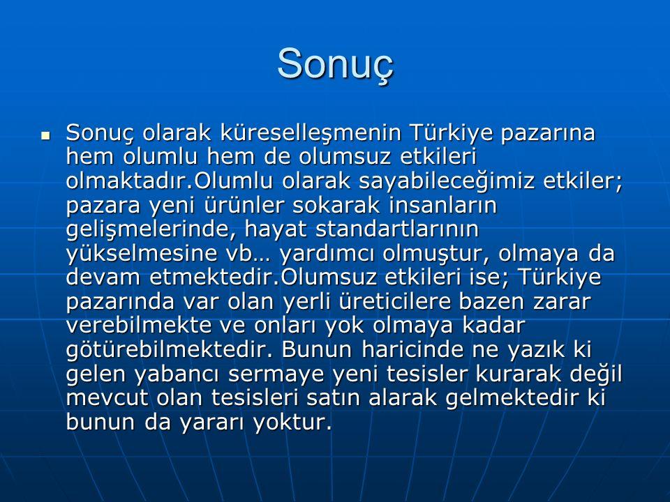 Sonuç Sonuç olarak küreselleşmenin Türkiye pazarına hem olumlu hem de olumsuz etkileri olmaktadır.Olumlu olarak sayabileceğimiz etkiler; pazara yeni ürünler sokarak insanların gelişmelerinde, hayat standartlarının yükselmesine vb… yardımcı olmuştur, olmaya da devam etmektedir.Olumsuz etkileri ise; Türkiye pazarında var olan yerli üreticilere bazen zarar verebilmekte ve onları yok olmaya kadar götürebilmektedir.